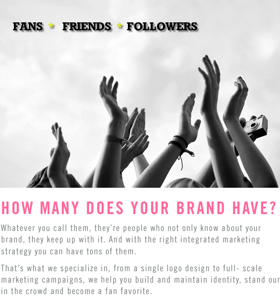 FANS • FRIENDS • FOLLOWERS. HOW MANY DOES YOUR BRAND HAVE? Whatever you call them, they're people who not only know about your brand, they keep up with it. And with the right integrated marketing strategy you can have tons of them. That's what we specialize in, from a single logo design to full- scale marketing campaigns, we help you build and maintain identity, stand our in the crowd and become a fan favorite.