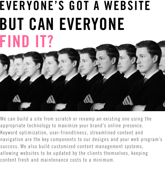 EVERYONE'S GOT A WEBSITE, BUT CAN EVERYONE FIND IT? We can build a site from scratch or revamp an existing one using the appropriate technology to maximize your brand's online presence. Keyword optimization, user-friendliness, streamlined content and navigation are the key components to our designs and your web program's success. We also build customized content management systems,allowing websites to be updated by the clients themselves, keeping content fresh and maintenance costs to a minimum.